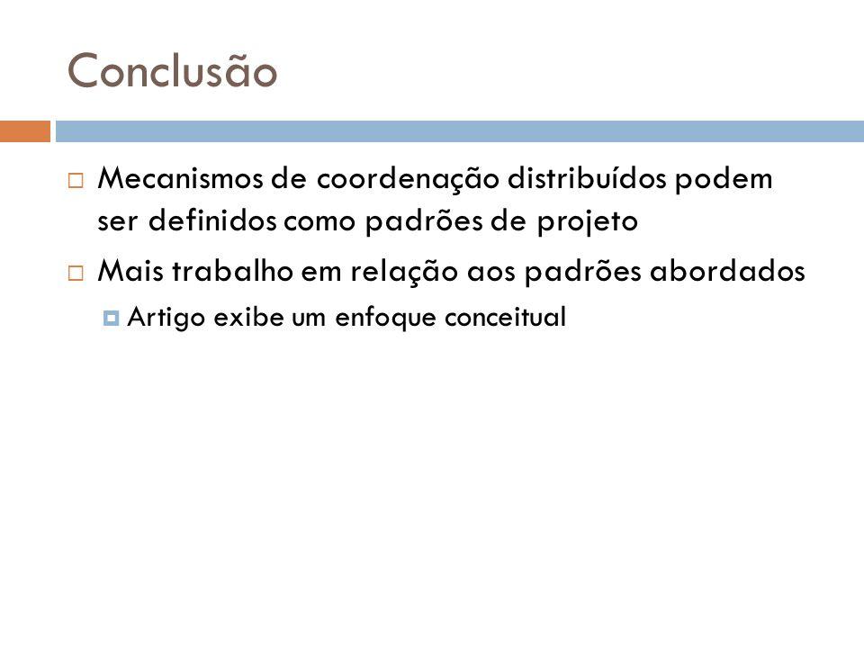 Conclusão Mecanismos de coordenação distribuídos podem ser definidos como padrões de projeto Mais trabalho em relação aos padrões abordados Artigo exibe um enfoque conceitual