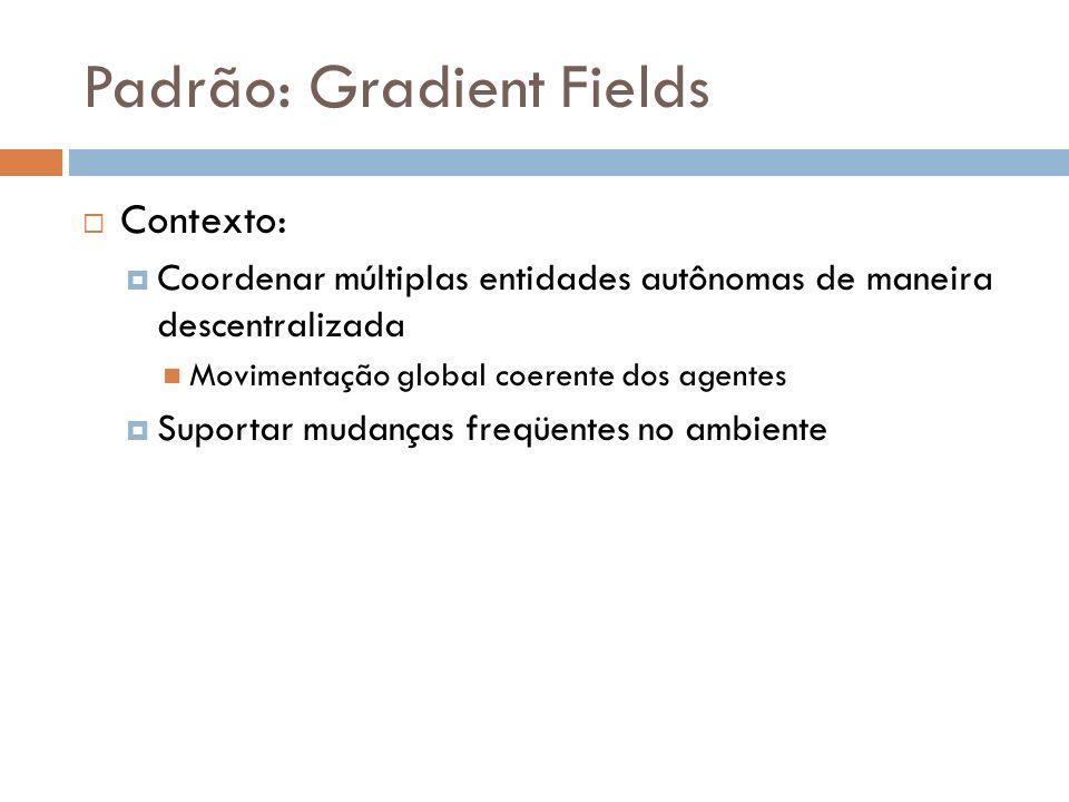 Padrão: Gradient Fields Contexto: Coordenar múltiplas entidades autônomas de maneira descentralizada Movimentação global coerente dos agentes Suportar mudanças freqüentes no ambiente