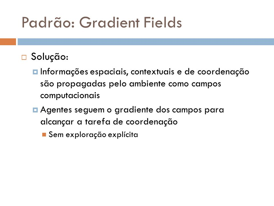 Padrão: Gradient Fields Solução: Informações espaciais, contextuais e de coordenação são propagadas pelo ambiente como campos computacionais Agentes s