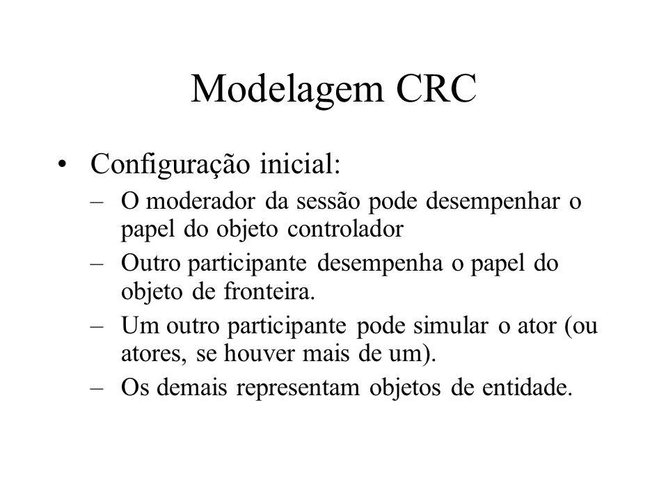 Modelagem CRC Configuração inicial: –O moderador da sessão pode desempenhar o papel do objeto controlador –Outro participante desempenha o papel do ob