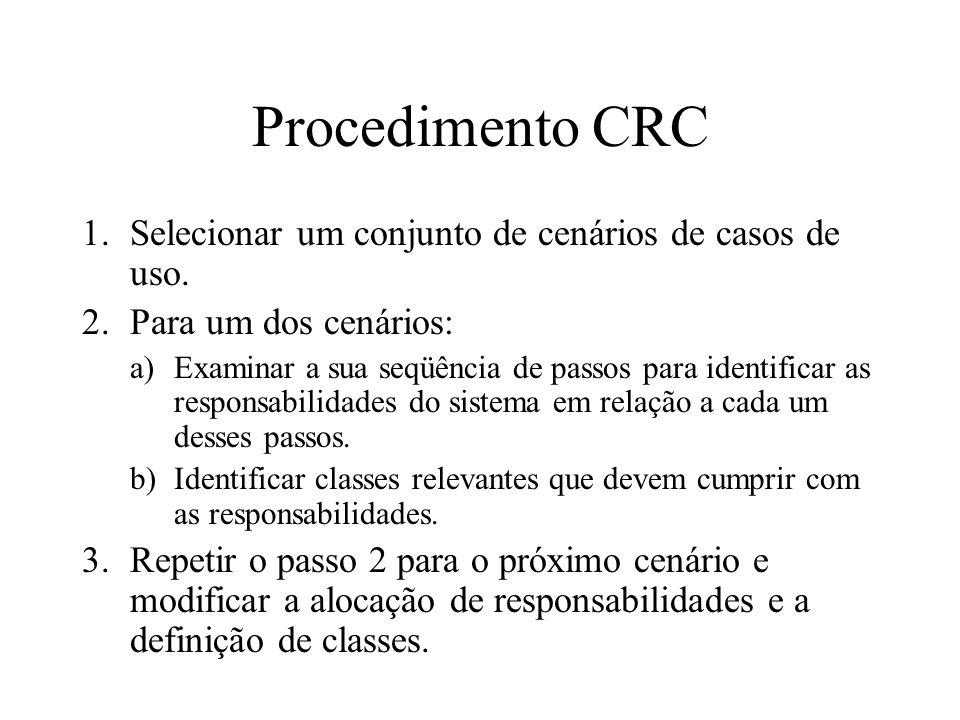 Procedimento CRC 1.Selecionar um conjunto de cenários de casos de uso. 2.Para um dos cenários: a)Examinar a sua seqüência de passos para identificar a