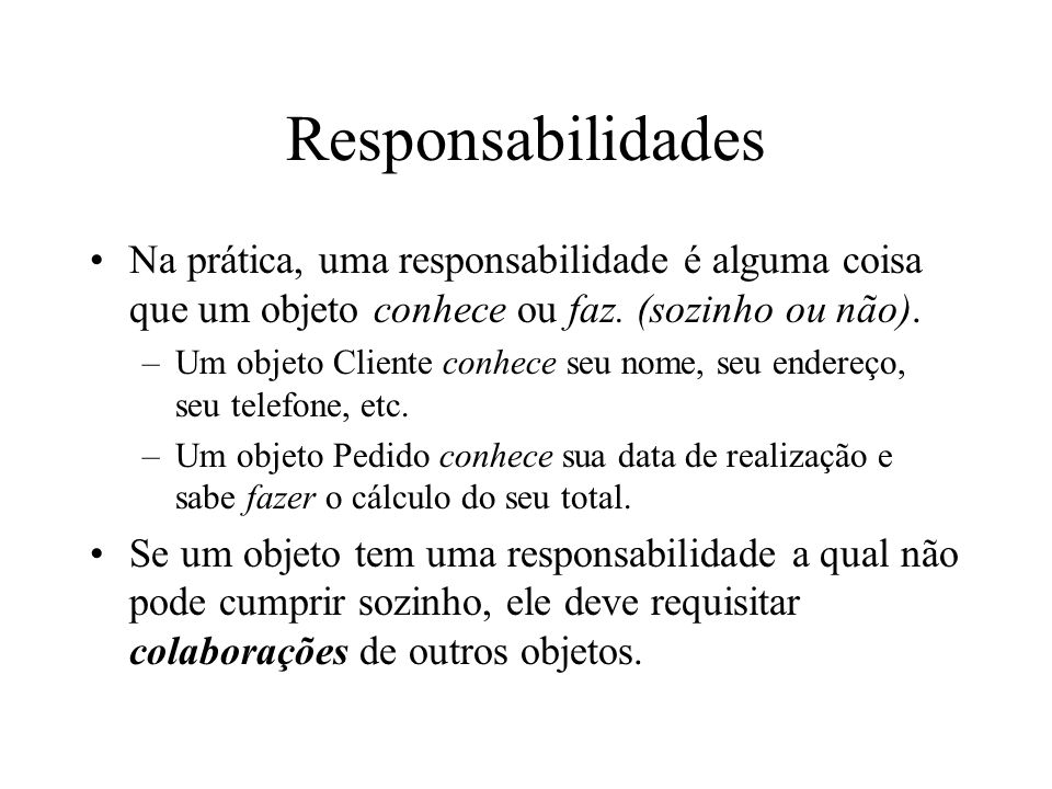 Responsabilidades Na prática, uma responsabilidade é alguma coisa que um objeto conhece ou faz. (sozinho ou não). –Um objeto Cliente conhece seu nome,