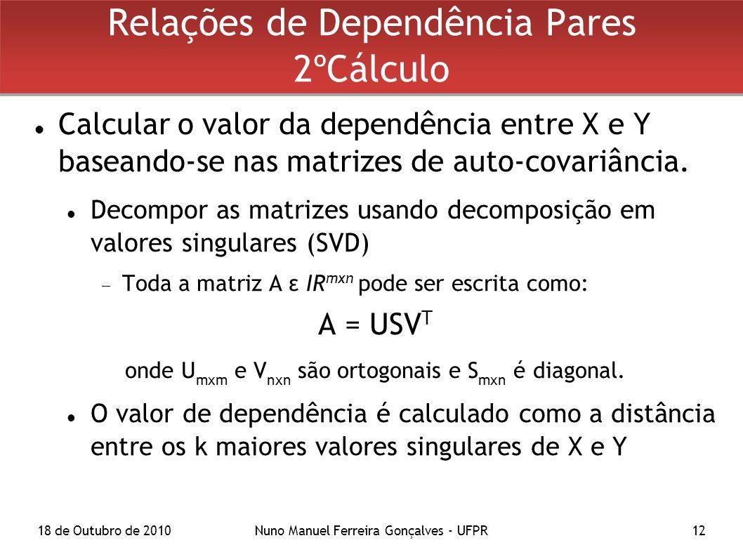 18 de Outubro de 2010Nuno Manuel Ferreira Gonçalves - UFPR12 Relações de Dependência Pares 2ºCálculo Calcular o valor da dependência entre X e Y baseando-se nas matrizes de auto-covariância.