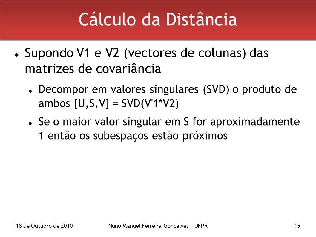 18 de Outubro de 2010Nuno Manuel Ferreira Gonçalves - UFPR15 Cálculo da Distância Supondo V1 e V2 (vectores de colunas) das matrizes de covariância Decompor em valores singulares (SVD) o produto de ambos [U,S,V] = SVD(V 1*V2) Se o maior valor singular em S for aproximadamente 1 então os subespaços estão próximos