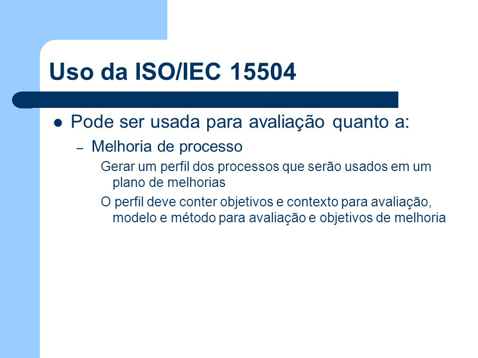 Uso da ISO/IEC 15504 Pode ser usada para avaliação quanto a: – Melhoria de processo Gerar um perfil dos processos que serão usados em um plano de melh