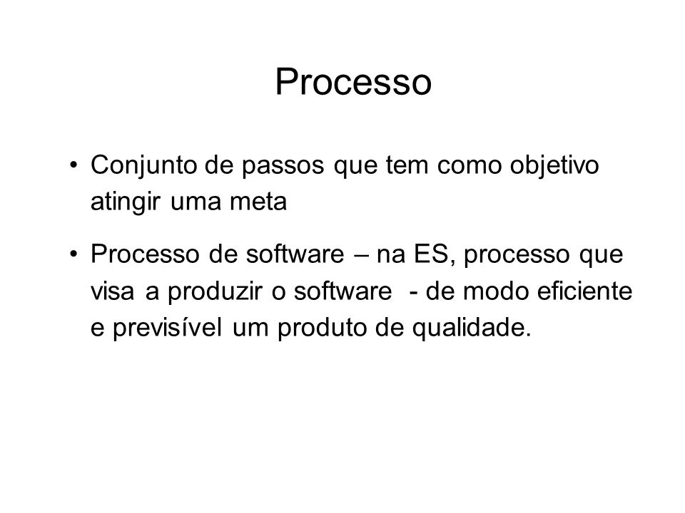 Processo Conjunto de passos que tem como objetivo atingir uma meta Processo de software – na ES, processo que visa a produzir o software - de modo efi