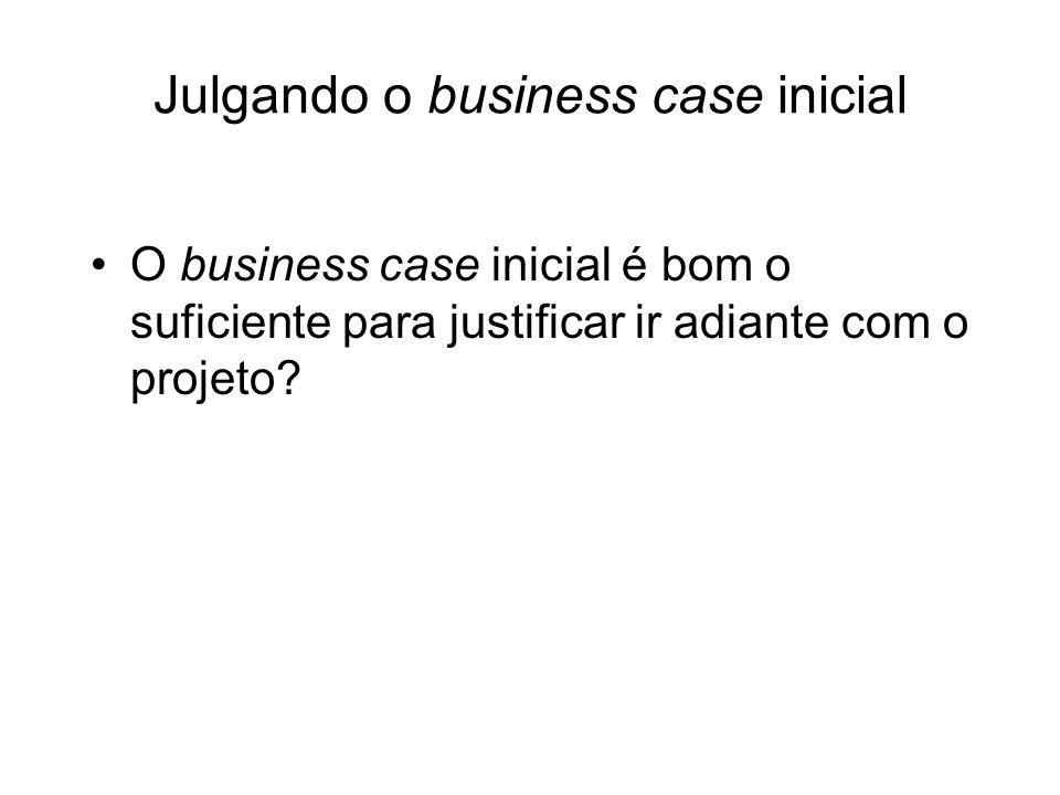 Julgando o business case inicial O business case inicial é bom o suficiente para justificar ir adiante com o projeto?