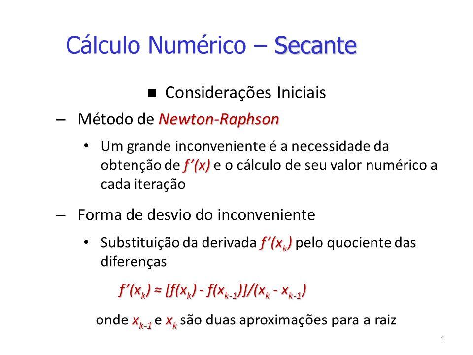 1 Considerações Iniciais Newton-Raphson – Método de Newton-Raphson f(x) Um grande inconveniente é a necessidade da obtenção de f(x) e o cálculo de seu valor numérico a cada iteração – Forma de desvio do inconveniente f(x k ) Substituição da derivada f(x k ) pelo quociente das diferenças f(x k ) [f(x k ) - f(x k-1 )]/(x k - x k-1 ) x k-1 x k onde x k-1 e x k são duas aproximações para a raiz Secante Cálculo Numérico – Secante