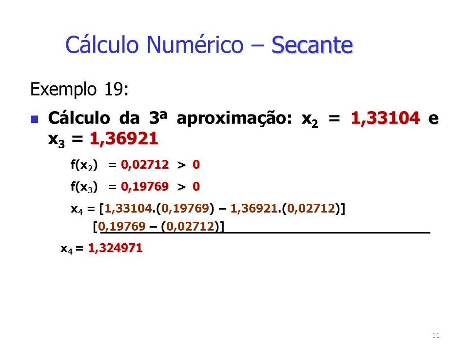 11 Exemplo 19: 1,33104 e 1,36921 Cálculo da 3ª aproximação: x 2 = 1,33104 e x 3 = 1,36921 0,02712 > 0 f(x 2 ) = 0,02712 > 0 0,19769 > 0 f(x 3 ) = 0,19769 > 0 x 4 = [1,33104.(0,19769) – 1,36921.(0,02712)] [0,19769 – (0,02712)] 1,324971 x 4 = 1,324971 Secante Cálculo Numérico – Secante