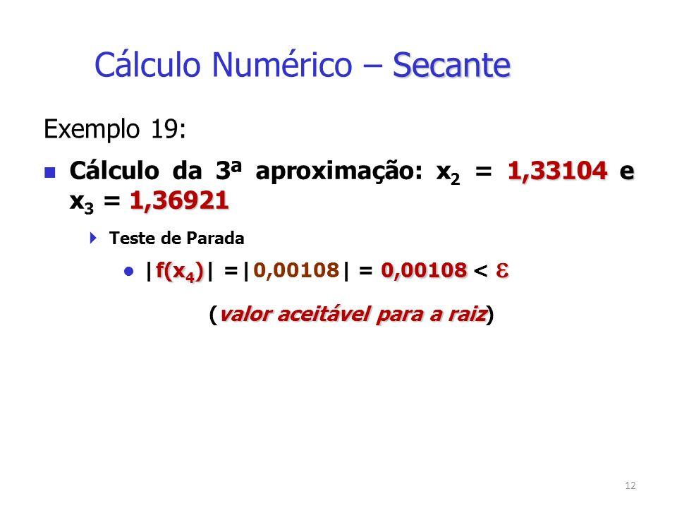 12 Exemplo 19: 1,33104 e 1,36921 Cálculo da 3ª aproximação: x 2 = 1,33104 e x 3 = 1,36921 Teste de Parada f(x 4 )0,00108 |f(x 4 )| =|0,00108| = 0,00108 < valor aceitável para a raiz (valor aceitável para a raiz) Secante Cálculo Numérico – Secante