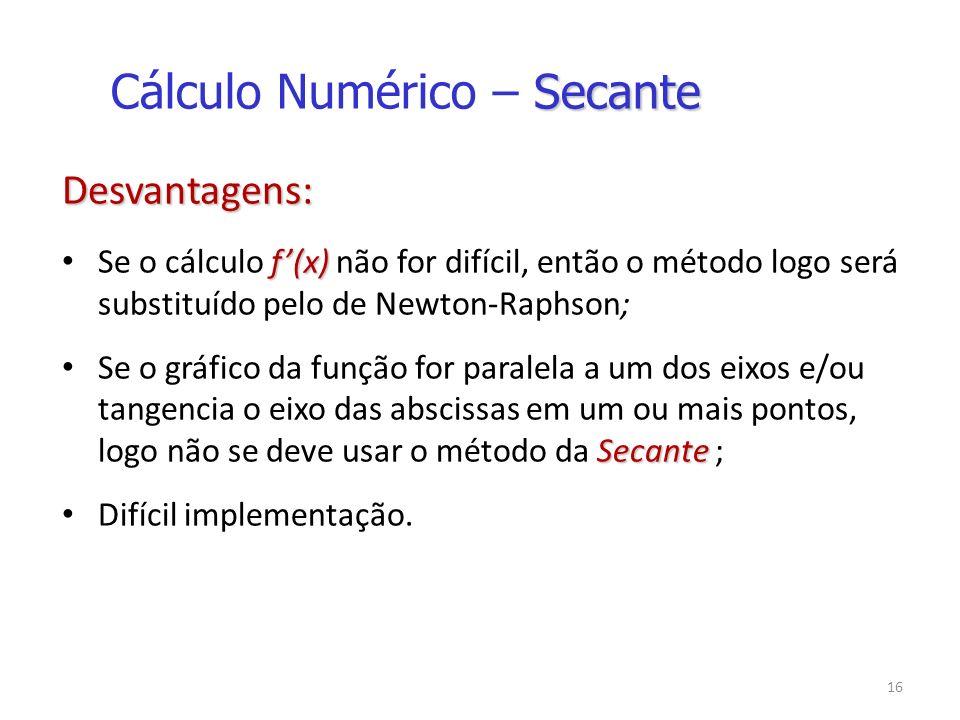 16 Desvantagens: f(x) Se o cálculo f(x) não for difícil, então o método logo será substituído pelo de Newton-Raphson; Secante Se o gráfico da função for paralela a um dos eixos e/ou tangencia o eixo das abscissas em um ou mais pontos, logo não se deve usar o método da Secante ; Difícil implementação.