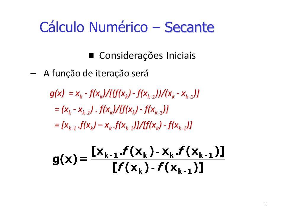 3 Interpretação Geométrica x k-1 x k A partir de duas aproximações x k-1 e x k x k+1 oxx k- 1, f(x k-1 ) x k, f(x k ) Obtém-se o ponto x k+1 como sendo a abscissa do ponto de intersecção do eixo ox e da reta que passa pelos pontos (x k- 1, f(x k-1 ) ) e (x k, f(x k ) ) (secante à curva da função) Secante Cálculo Numérico – Secante