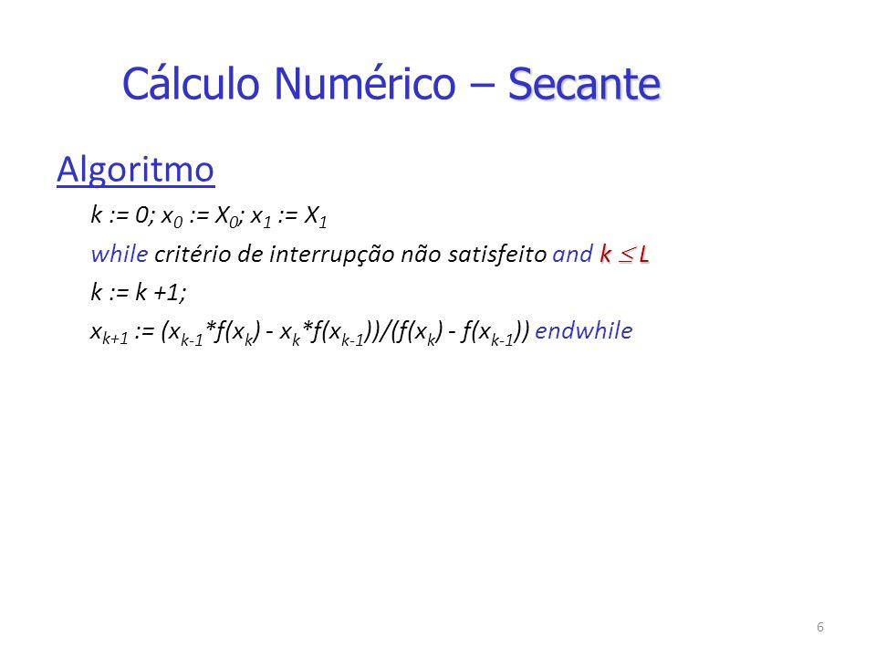 6 Algoritmo k := 0; x 0 := X 0 ; x 1 := X 1 k L while critério de interrupção não satisfeito and k L k := k +1; x k+1 := (x k-1 *f(x k ) - x k *f(x k-1 ))/(f(x k ) - f(x k-1 )) endwhile Secante Cálculo Numérico – Secante