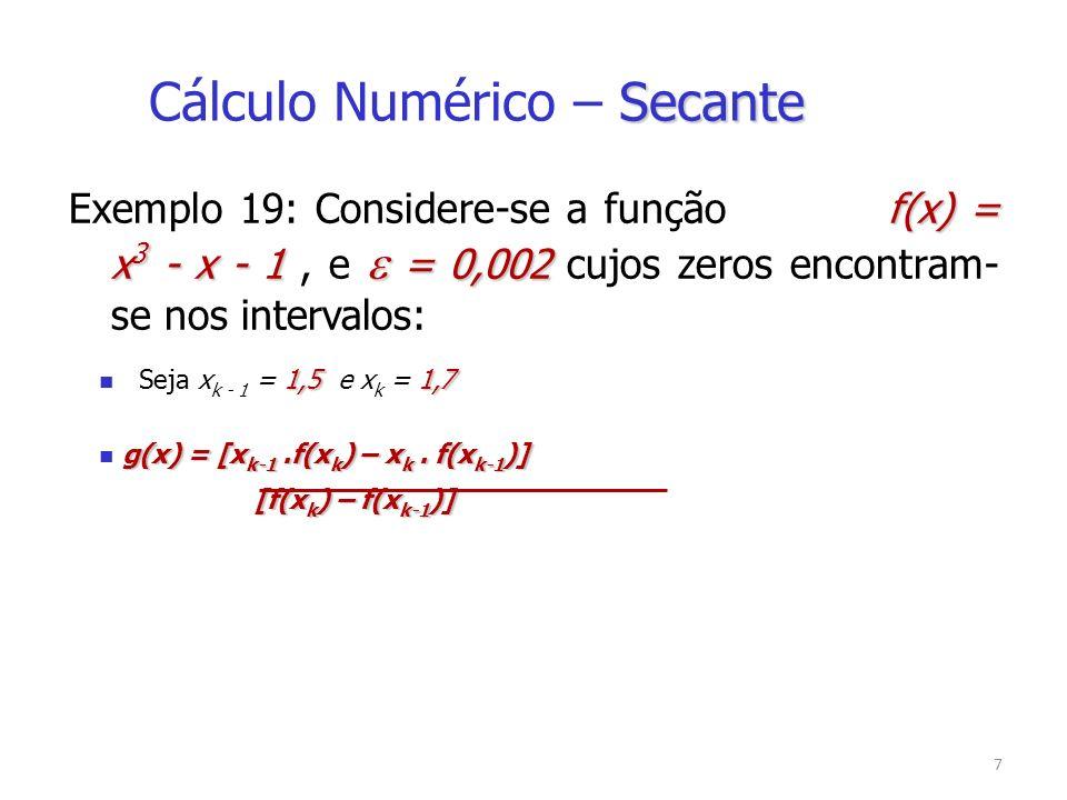 8 1,51,7 Cálculo da 1ª aproximação x 0 = 1,5 x 1 = 1,7 0,875 > 0 f(x 0 ) = 0,875 > 0 2,213 > 0 f(x 1 ) = 2,213 > 0 1,36921 x 2 = [1,5.(2,213) – 1,7.(0,875)] = 1,36921 [2,213– (0,875)] Teste de Parada 0,19769 | f(x 2 )| =|0,19769| = 0,19769 > Escolha do Novo Intervalo 1,369211,5 x 1 = 1,36921 e x 2 = 1,5 Exemplo 19: Secante Cálculo Numérico – Secante