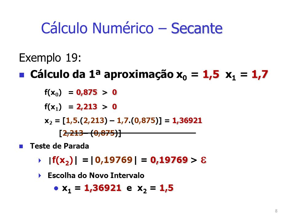 9 Exemplo 19: 1,36921 e 1,5 Cálculo da 2ª aproximação: x 1 = 1,36921 e x 2 = 1,5 0,19769 > 0 f(x 1 ) = 0,19769 > 0 0,875 > 0 f(x 2 ) = 0,875 > 0 x 3 = [1,36921.(0,875) – 1,5.(0,19769)] [0,875– (0,19769)] 1,33104 x 3 = 1,33104 Secante Cálculo Numérico – Secante