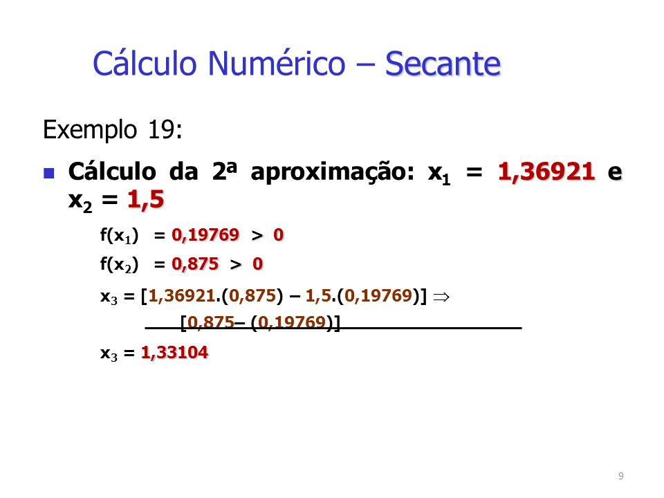 10 Exemplo 19: 1,36921 e 1,5 Cálculo da 2ª aproximação: x 1 = 1,36921 e x 2 = 1,5 Teste de Parada f(x 3 )0,02712 |f(x 3 )| =|0,02712| = 0,02712 > Escolha do Novo Intervalo 1,331041,36921 x 2 = 1,33104 e x 3 = 1,36921 Secante Cálculo Numérico – Secante