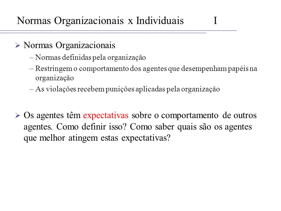 Normas Organizacionais x IndividuaisI Normas Organizacionais –Normas definidas pela organização –Restringem o comportamento dos agentes que desempenha