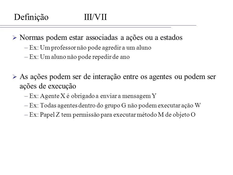 DefiniçãoIII/VII Normas podem estar associadas a ações ou a estados –Ex: Um professor não pode agredir a um aluno –Ex: Um aluno não pode repedir de an