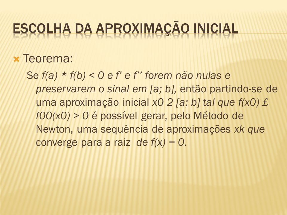Teorema: Se f(a) * f(b) 0 é possível gerar, pelo Método de Newton, uma sequência de aproximações xk que converge para a raiz de f(x) = 0.