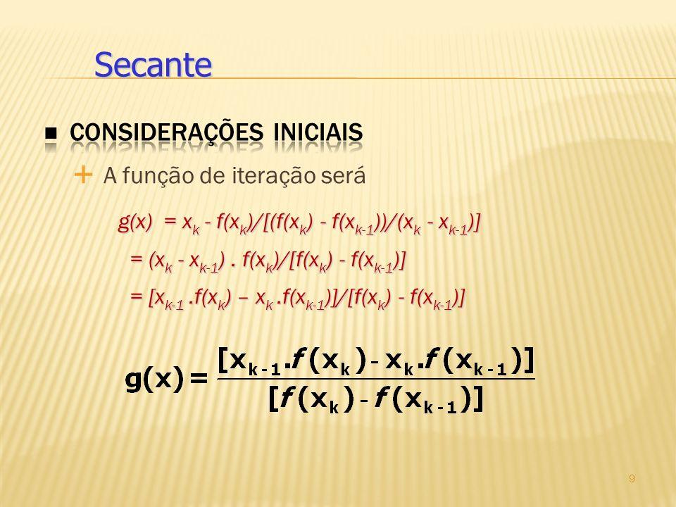 A função de iteração será g(x) = x k - f(x k )/[(f(x k ) - f(x k-1 ))/(x k - x k-1 )] = (x k - x k-1 ). f(x k )/[f(x k ) - f(x k-1 )] = [x k-1.f(x k )