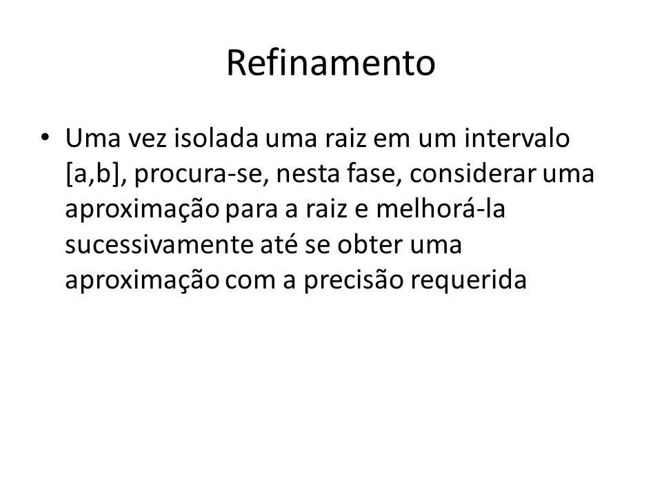 Refinamento Uma vez isolada uma raiz em um intervalo [a,b], procura-se, nesta fase, considerar uma aproximação para a raiz e melhorá-la sucessivamente até se obter uma aproximação com a precisão requerida