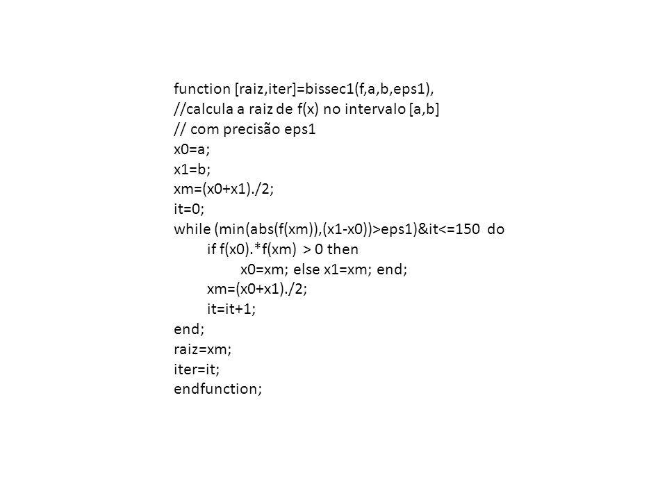 function [raiz,iter]=bissec1(f,a,b,eps1), //calcula a raiz de f(x) no intervalo [a,b] // com precisão eps1 x0=a; x1=b; xm=(x0+x1)./2; it=0; while (min(abs(f(xm)),(x1-x0))>eps1)&it<=150 do if f(x0).*f(xm) > 0 then x0=xm; else x1=xm; end; xm=(x0+x1)./2; it=it+1; end; raiz=xm; iter=it; endfunction;