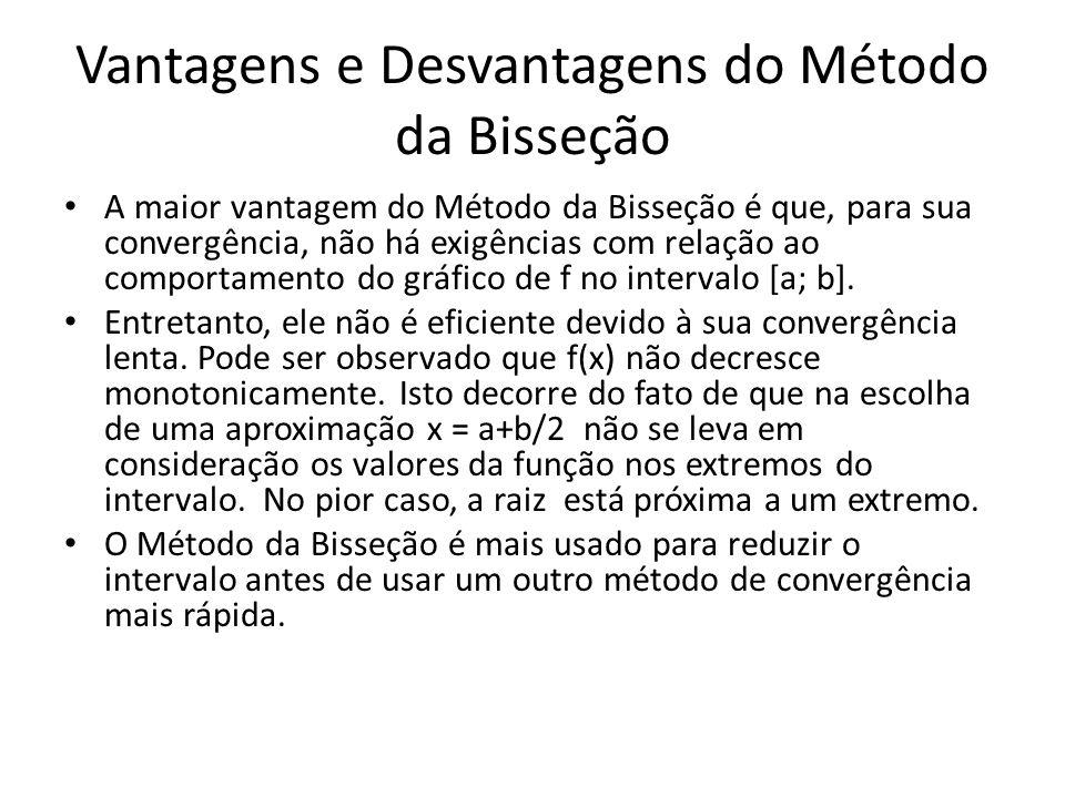 Vantagens e Desvantagens do Método da Bisseção A maior vantagem do Método da Bisseção é que, para sua convergência, não há exigências com relação ao comportamento do gráfico de f no intervalo [a; b].