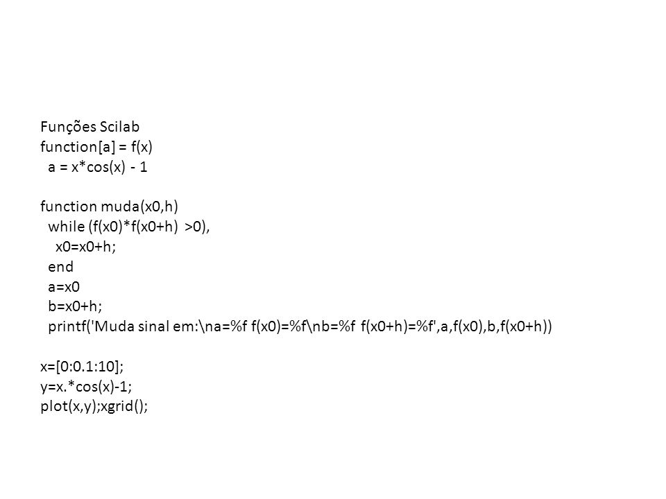 Funções Scilab function[a] = f(x) a = x*cos(x) - 1 function muda(x0,h) while (f(x0)*f(x0+h) >0), x0=x0+h; end a=x0 b=x0+h; printf('Muda sinal em:\na=%