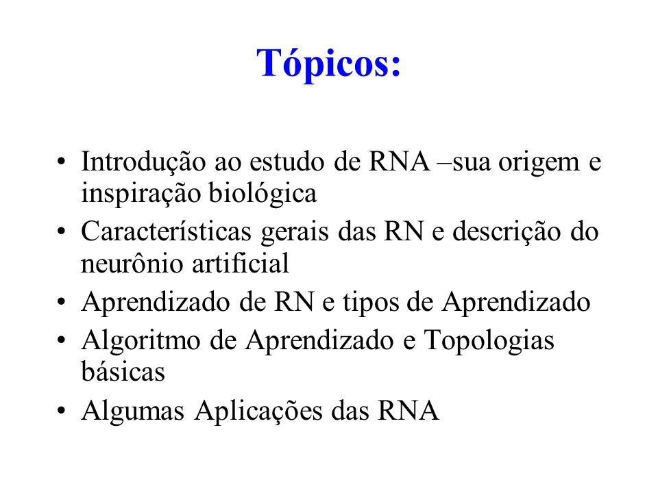 Tópicos: Introdução ao estudo de RNA –sua origem e inspiração biológica Características gerais das RN e descrição do neurônio artificial Aprendizado d