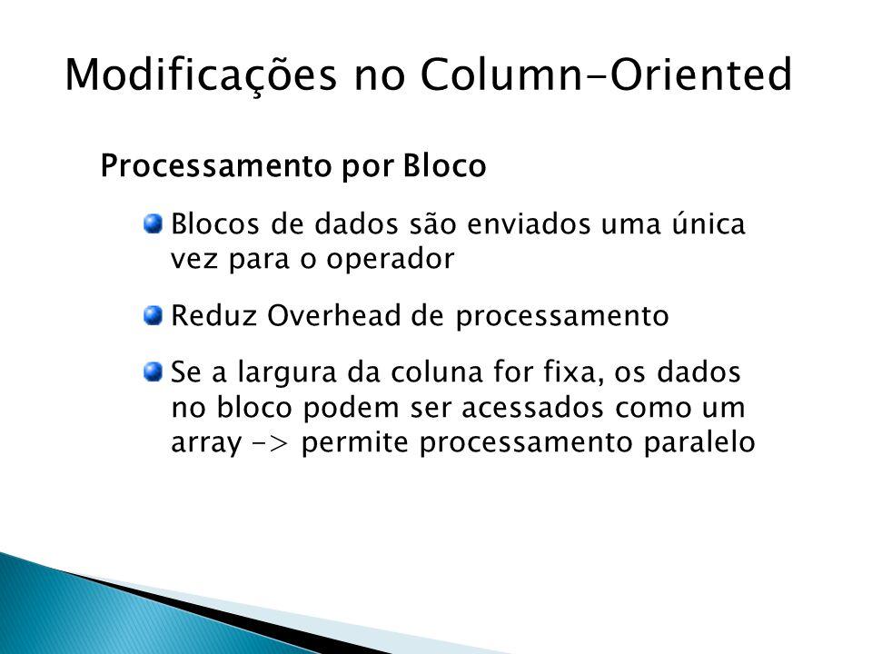Modificações no Column-Oriented Processamento por Bloco Blocos de dados são enviados uma única vez para o operador Reduz Overhead de processamento Se a largura da coluna for fixa, os dados no bloco podem ser acessados como um array -> permite processamento paralelo