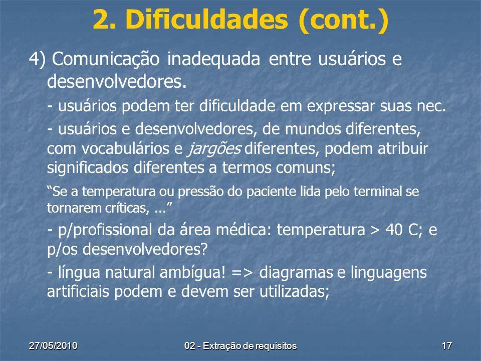 27/05/201002 - Extração de requisitos17 2. Dificuldades (cont.) 4) Comunicação inadequada entre usuários e desenvolvedores. - usuários podem ter dific