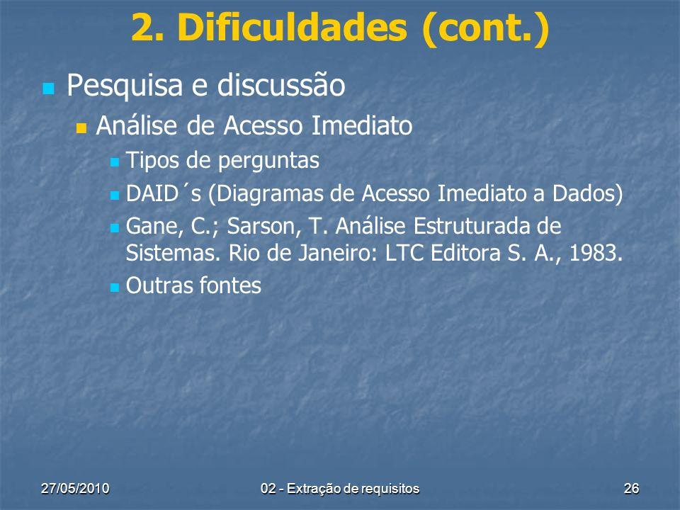 27/05/201002 - Extração de requisitos26 2. Dificuldades (cont.) Pesquisa e discussão Análise de Acesso Imediato Tipos de perguntas DAID´s (Diagramas d