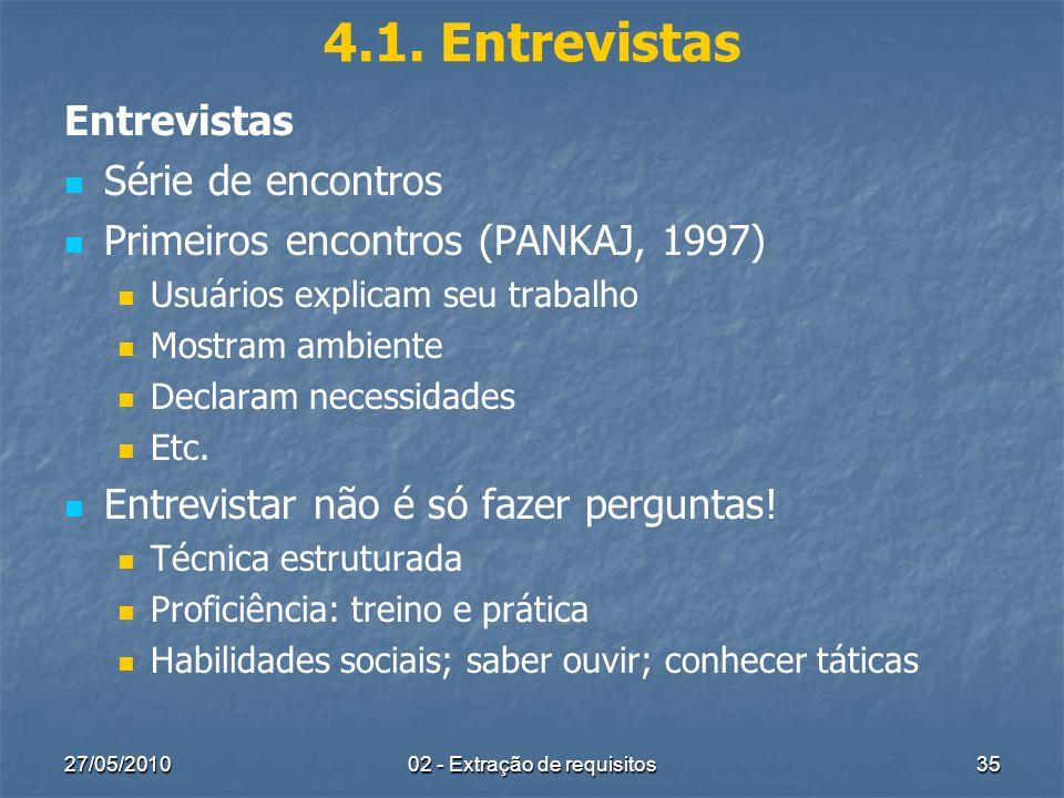27/05/201002 - Extração de requisitos35 4.1. Entrevistas Entrevistas Série de encontros Primeiros encontros (PANKAJ, 1997) Usuários explicam seu traba