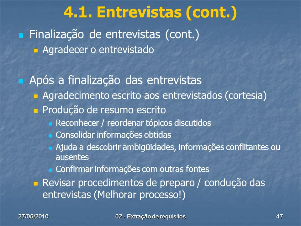 27/05/201002 - Extração de requisitos47 4.1. Entrevistas (cont.) Finalização de entrevistas (cont.) Agradecer o entrevistado Após a finalização das en