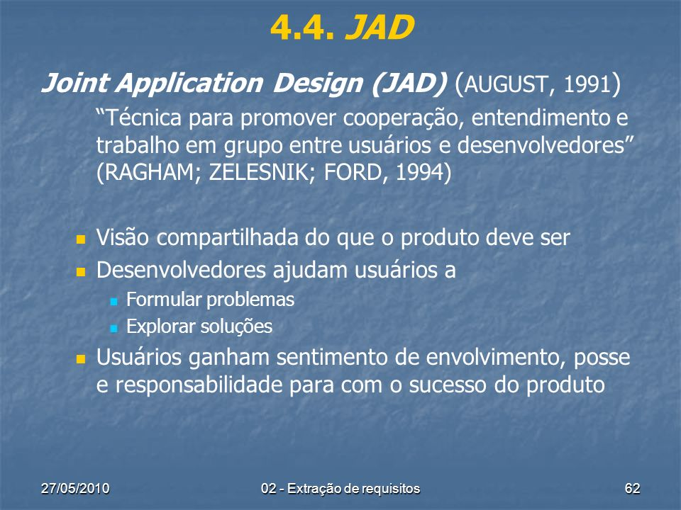 27/05/201002 - Extração de requisitos62 4.4. JAD Joint Application Design (JAD) ( AUGUST, 1991 ) Técnica para promover cooperação, entendimento e trab