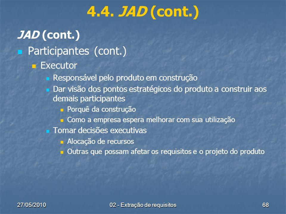 27/05/201002 - Extração de requisitos68 4.4. JAD (cont.) JAD (cont.) Participantes (cont.) Executor Responsável pelo produto em construção Dar visão d