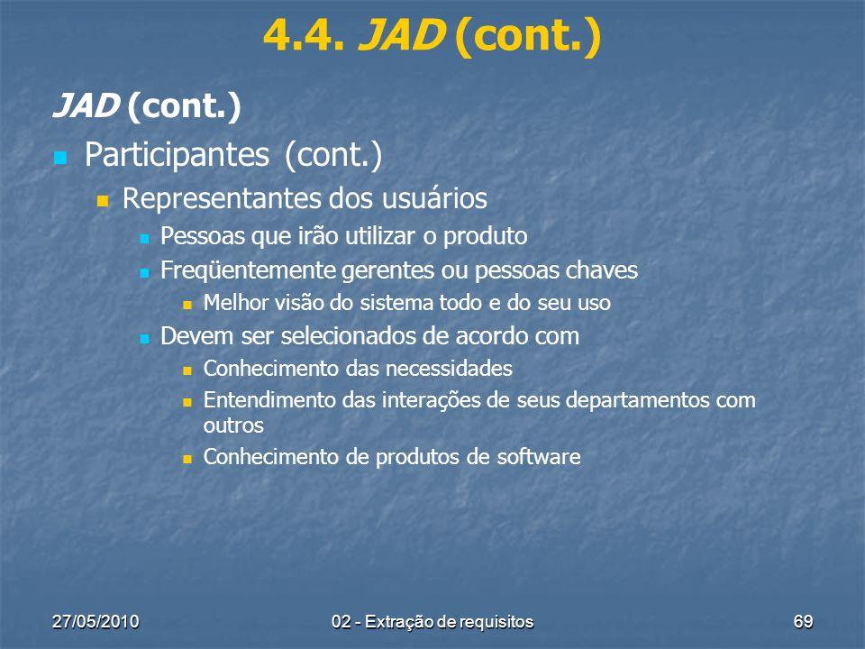 27/05/201002 - Extração de requisitos69 4.4. JAD (cont.) JAD (cont.) Participantes (cont.) Representantes dos usuários Pessoas que irão utilizar o pro