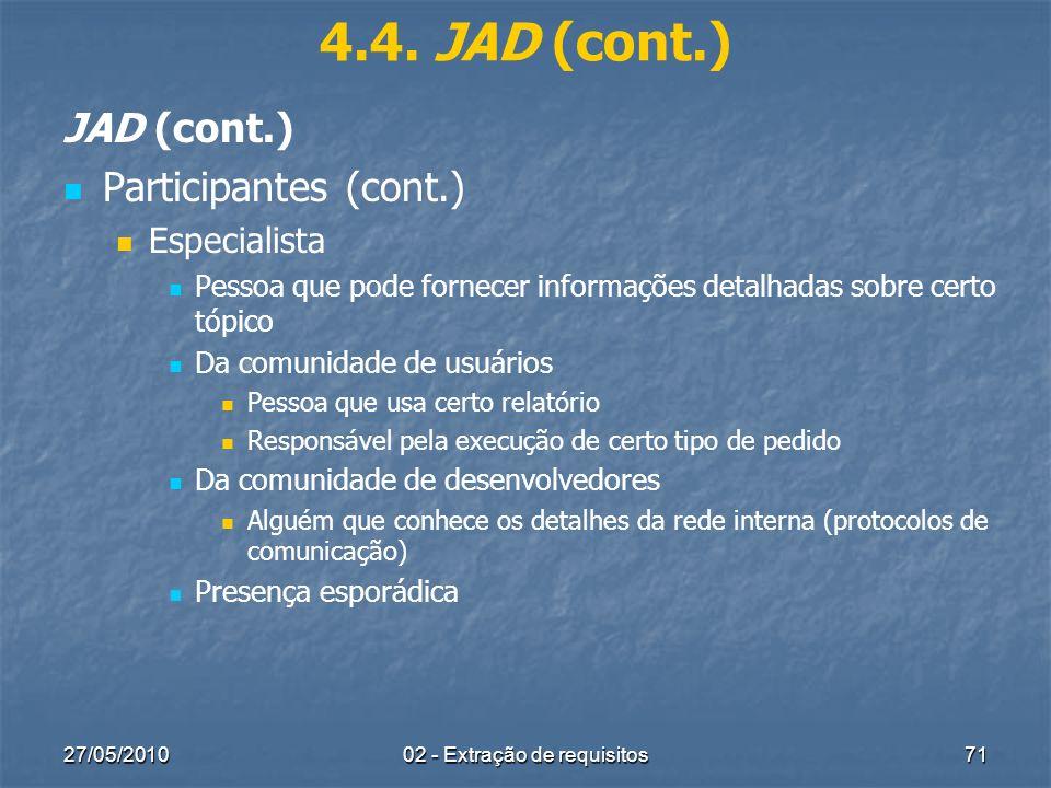 27/05/201002 - Extração de requisitos71 4.4. JAD (cont.) JAD (cont.) Participantes (cont.) Especialista Pessoa que pode fornecer informações detalhada