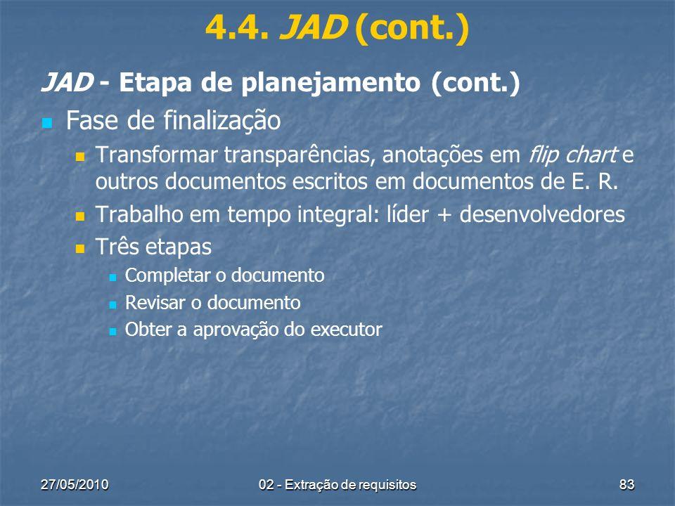 27/05/201002 - Extração de requisitos83 4.4. JAD (cont.) JAD - Etapa de planejamento (cont.) Fase de finalização Transformar transparências, anotações