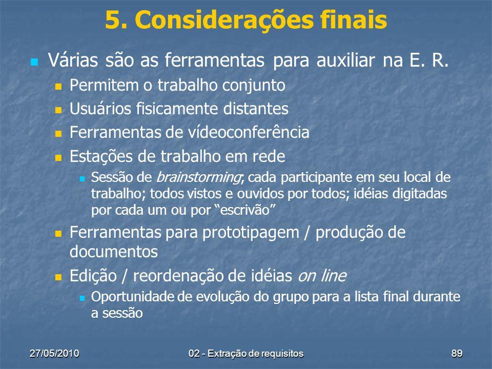 27/05/201002 - Extração de requisitos89 5. Considerações finais Várias são as ferramentas para auxiliar na E. R. Permitem o trabalho conjunto Usuários