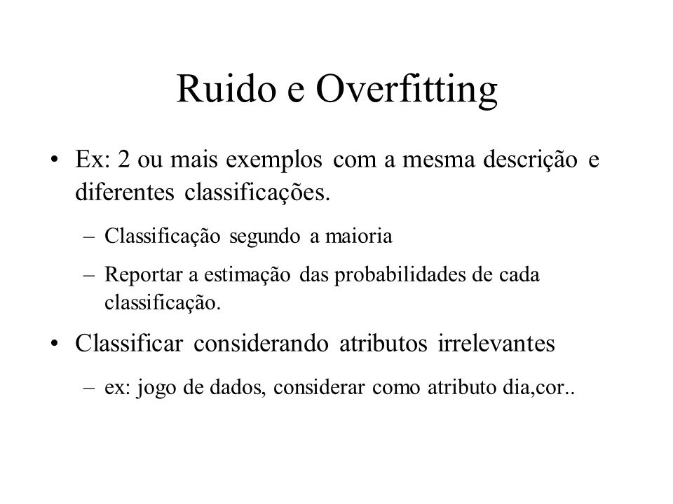 Ruido e Overfitting Ex: 2 ou mais exemplos com a mesma descrição e diferentes classificações. –Classificação segundo a maioria –Reportar a estimação d