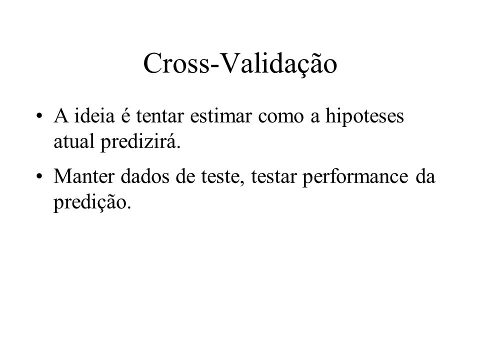 Cross-Validação A ideia é tentar estimar como a hipoteses atual predizirá. Manter dados de teste, testar performance da predição.