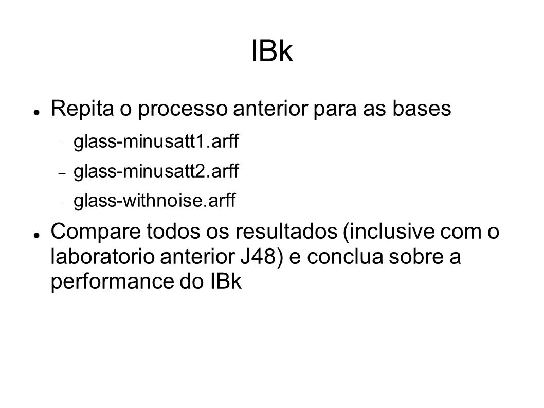 IBk Repita o processo anterior para as bases glass-minusatt1.arff glass-minusatt2.arff glass-withnoise.arff Compare todos os resultados (inclusive com