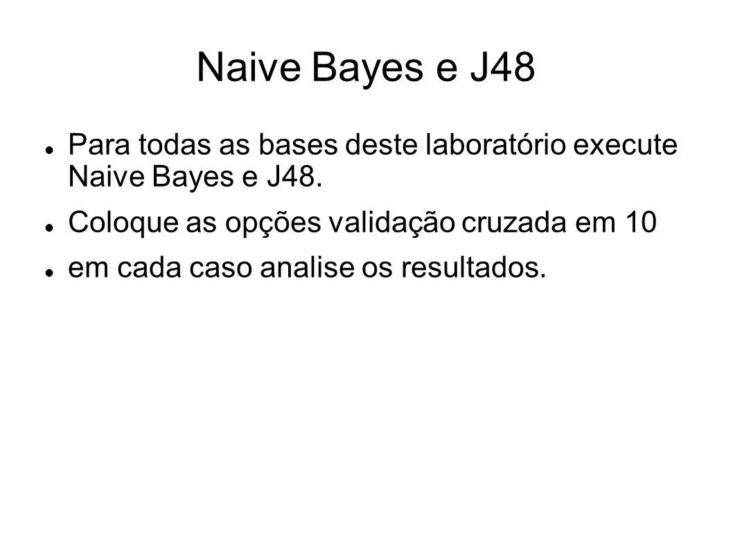 Naive Bayes e J48 Para todas as bases deste laboratório execute Naive Bayes e J48. Coloque as opções validação cruzada em 10 em cada caso analise os r