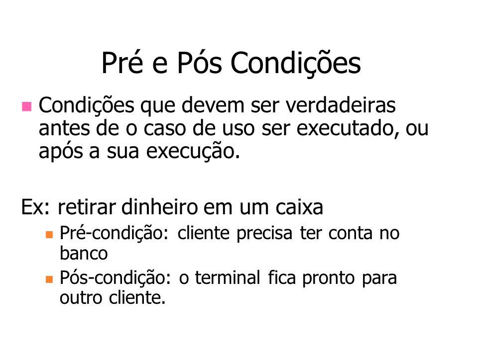 Pré e Pós Condições Condições que devem ser verdadeiras antes de o caso de uso ser executado, ou após a sua execução. Ex: retirar dinheiro em um caixa
