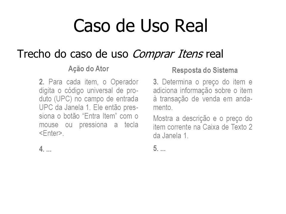 Caso de Uso Real Trecho do caso de uso Comprar Itens real Ação do Ator Resposta do Sistema 2. Para cada item, o Operador digita o código universal de