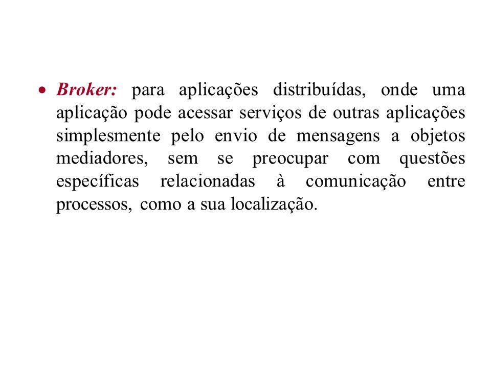 Broker: para aplicações distribuídas, onde uma aplicação pode acessar serviços de outras aplicações simplesmente pelo envio de mensagens a objetos med