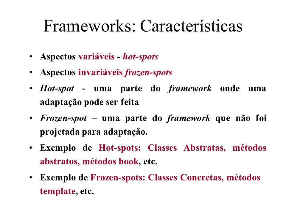 Frameworks: Características Aspectos variáveis - hot-spots Aspectos invariáveis frozen-spots Hot-spot - uma parte do framework onde uma adaptação pode