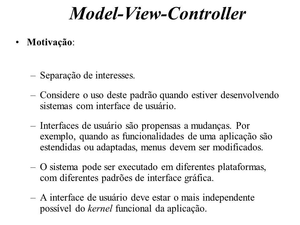 Model-View-Controller Motivação: –Separação de interesses. –Considere o uso deste padrão quando estiver desenvolvendo sistemas com interface de usuári