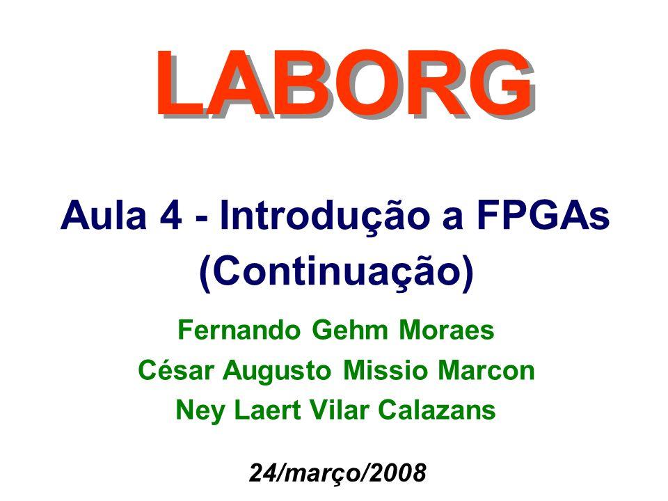 Aula 4 - Introdução a FPGAs (Continuação) LABORG 24/março/2008 Fernando Gehm Moraes César Augusto Missio Marcon Ney Laert Vilar Calazans